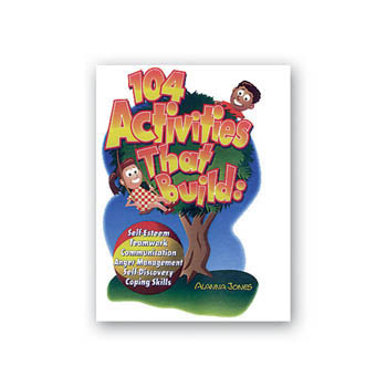 104 Activities That Build: Self Esteem, Teamwork, Communication, Anger Management, Self Discovery, & Coping Skills